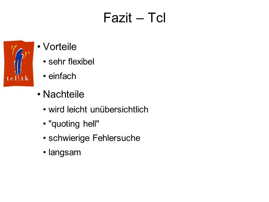 Fazit – Tcl Vorteile sehr flexibel einfach Nachteile wird leicht unübersichtlich quoting hell schwierige Fehlersuche langsam