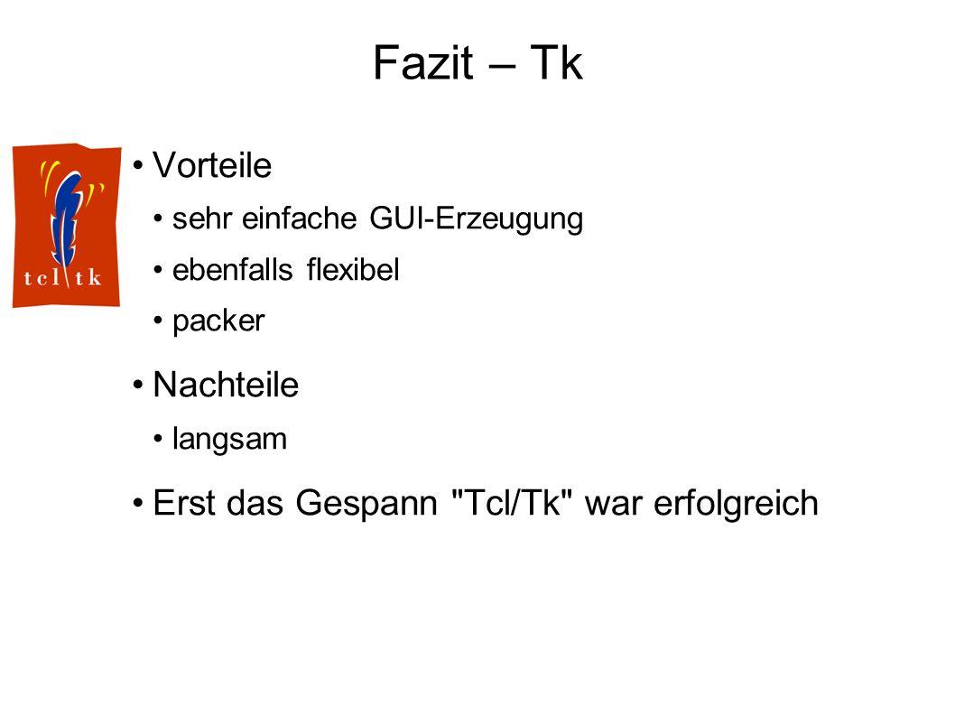 Fazit – Tk Vorteile sehr einfache GUI-Erzeugung ebenfalls flexibel packer Nachteile langsam Erst das Gespann Tcl/Tk war erfolgreich