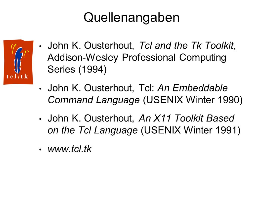 Quellenangaben John K. Ousterhout, Tcl and the Tk Toolkit, Addison-Wesley Professional Computing Series (1994) John K. Ousterhout, Tcl: An Embeddable