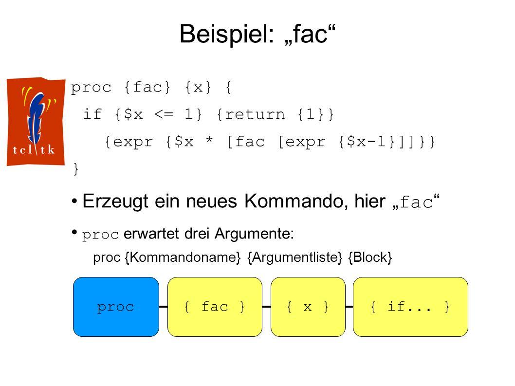 Beispiel: fac proc {fac} {x} { if {$x <= 1} {return {1}} {expr {$x * [fac [expr {$x-1}]]}} } Erzeugt ein neues Kommando, hier fac proc erwartet drei Argumente: proc {Kommandoname} {Argumentliste} {Block} proc{ fac }{ if...