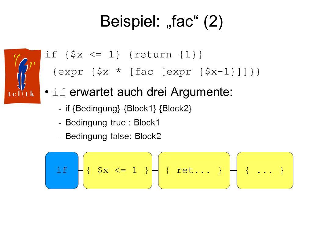 Beispiel: fac (2) if {$x <= 1} {return {1}} {expr {$x * [fac [expr {$x-1}]]}} if erwartet auch drei Argumente: -if {Bedingung} {Block1} {Block2} -Bedingung true : Block1 -Bedingung false: Block2 if{ $x <= 1 }{...