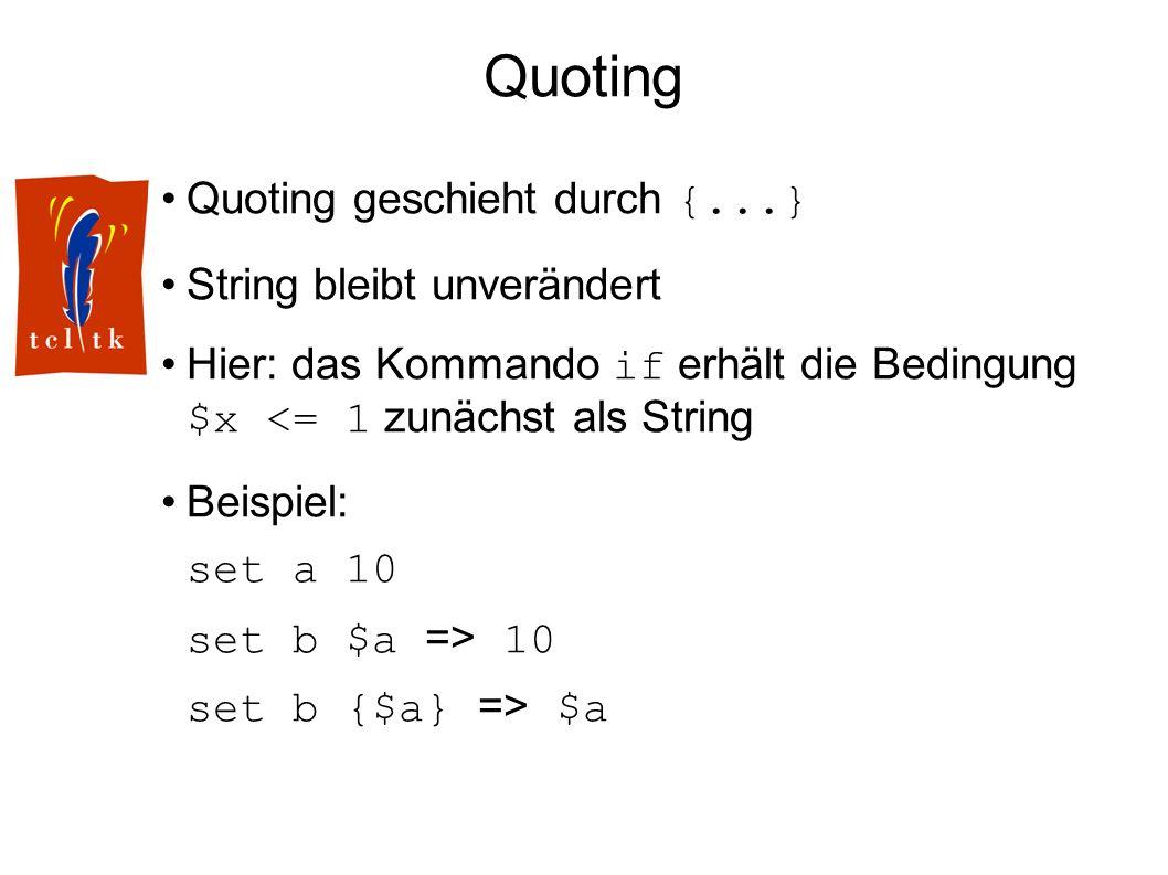 Quoting Quoting geschieht durch {...} String bleibt unverändert Hier: das Kommando if erhält die Bedingung $x <= 1 zunächst als String Beispiel: set a 10 set b $a => 10 set b {$a} => $a