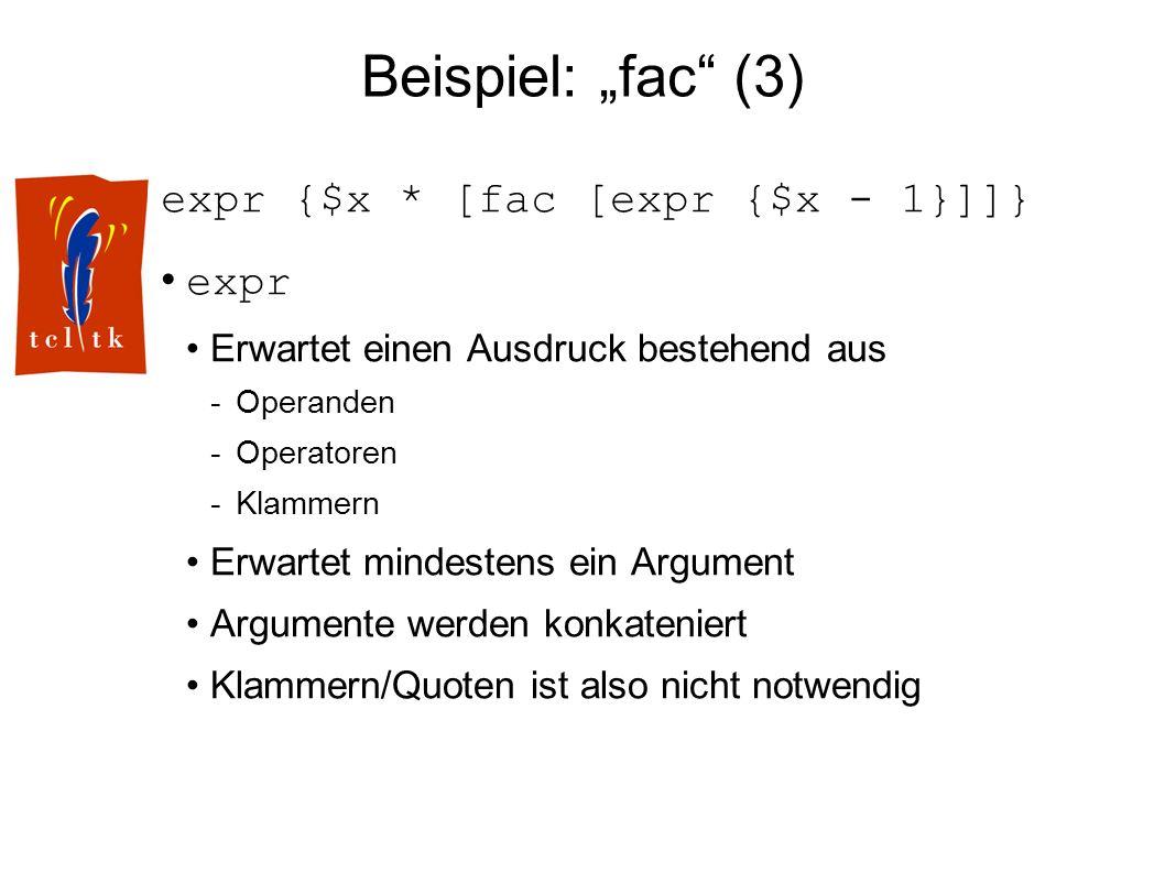 Beispiel: fac (3) expr {$x * [fac [expr {$x - 1}]]} expr Erwartet einen Ausdruck bestehend aus -Operanden -Operatoren -Klammern Erwartet mindestens ein Argument Argumente werden konkateniert Klammern/Quoten ist also nicht notwendig