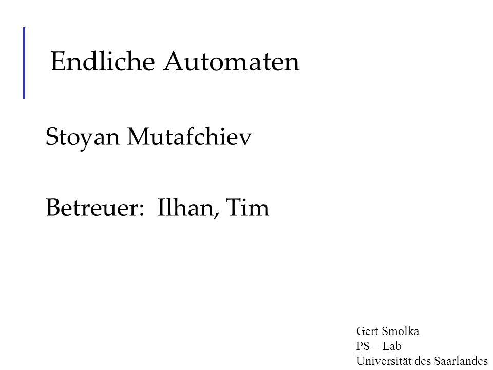 Endliche Automaten Stoyan Mutafchiev Betreuer: Ilhan, Tim Gert Smolka PS – Lab Universität des Saarlandes