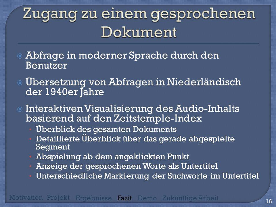 Abfrage in moderner Sprache durch den Benutzer Übersetzung von Abfragen in Niederländisch der 1940er Jahre Interaktiven Visualisierung des Audio-Inhalts basierend auf den Zeitstemple-Index Überblick des gesamten Dokuments Detaillierte Überblick über das gerade abgespielte Segment Abspielung ab dem angeklickten Punkt Anzeige der gesprochenen Worte als Untertitel Unterschiedliche Markierung der Suchworte im Untertitel 16 MotivationProjekt ErgebnisseFazitDemoZukünftige Arbeit