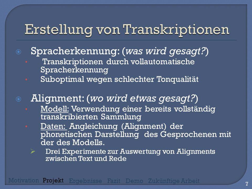 Spracherkennung: (was wird gesagt ) Transkriptionen durch vollautomatische Spracherkennung Suboptimal wegen schlechter Tonqualität Alignment: (wo wird etwas gesagt ) Modell: Verwendung einer bereits vollständig transkribierten Sammlung Daten: Angleichung (Alignment) der phonetischen Darstellung des Gesprochenen mit der des Modells.