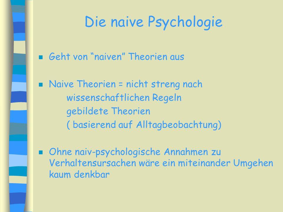 Die naive Psychologie n Geht von naiven Theorien aus n Naive Theorien = nicht streng nach wissenschaftlichen Regeln gebildete Theorien ( basierend auf Alltagbeobachtung) n Ohne naiv-psychologische Annahmen zu Verhaltensursachen wäre ein miteinander Umgehen kaum denkbar
