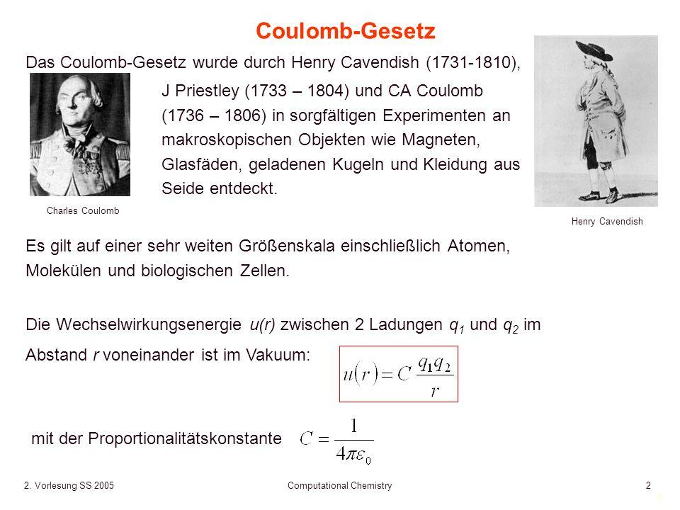 2 2. Vorlesung SS 2005 Computational Chemistry2 Die Wechselwirkungsenergie u(r) zwischen 2 Ladungen q 1 und q 2 im Abstand r voneinander ist im Vakuum