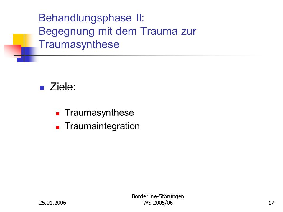 25.01.2006 Borderline-Störungen WS 2005/0617 Behandlungsphase II: Begegnung mit dem Trauma zur Traumasynthese Ziele: Traumasynthese Traumaintegration