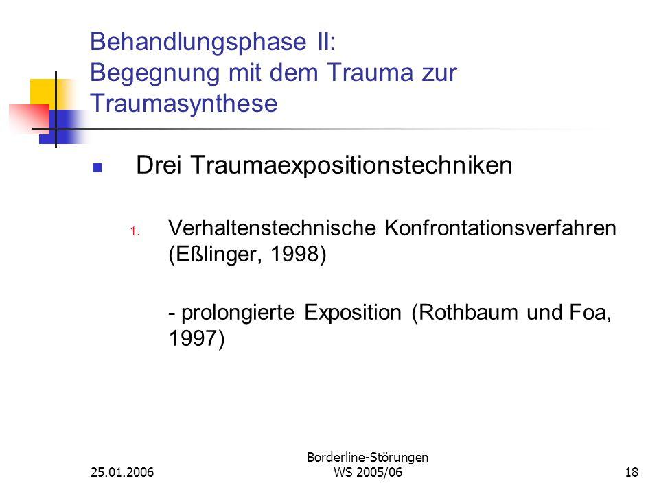 25.01.2006 Borderline-Störungen WS 2005/0618 Behandlungsphase II: Begegnung mit dem Trauma zur Traumasynthese Drei Traumaexpositionstechniken 1. Verha