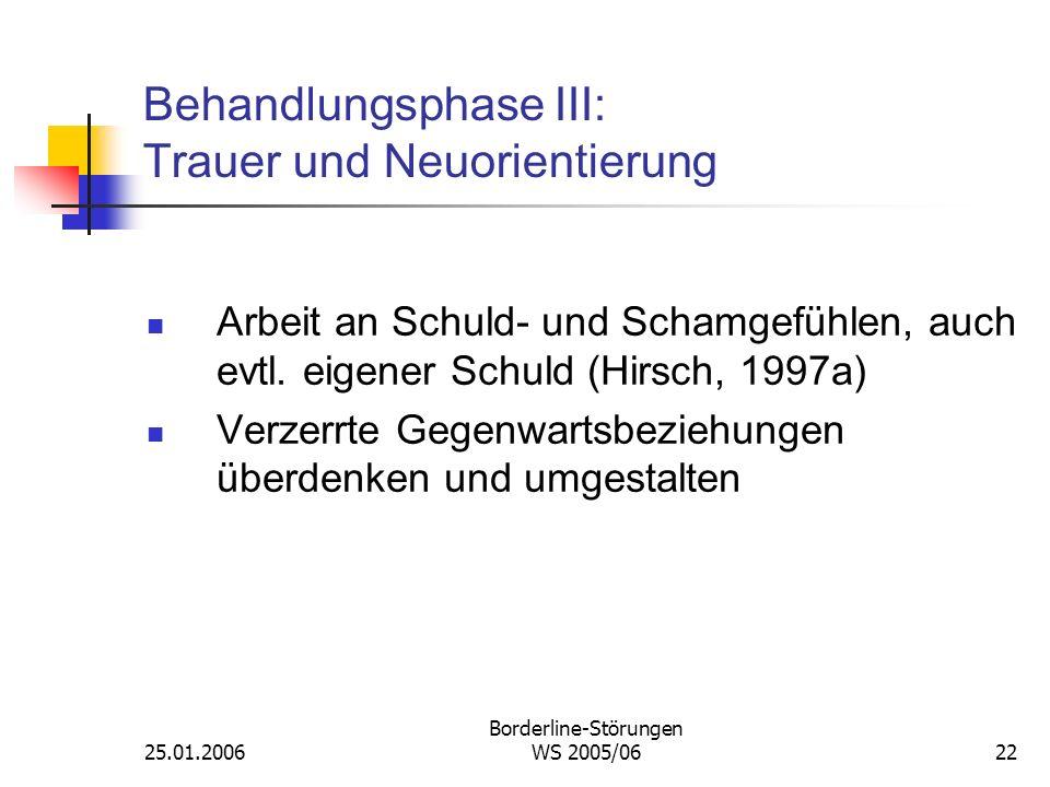 25.01.2006 Borderline-Störungen WS 2005/0622 Behandlungsphase III: Trauer und Neuorientierung Arbeit an Schuld- und Schamgefühlen, auch evtl. eigener