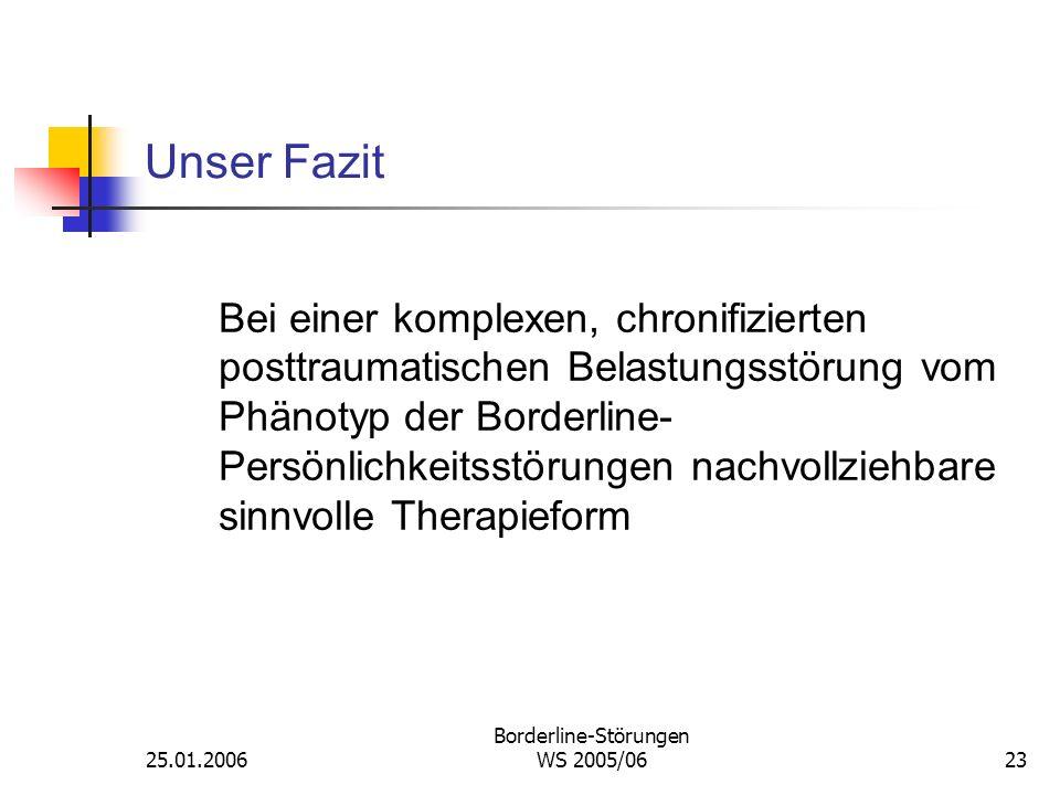 25.01.2006 Borderline-Störungen WS 2005/0623 Unser Fazit Bei einer komplexen, chronifizierten posttraumatischen Belastungsstörung vom Phänotyp der Bor