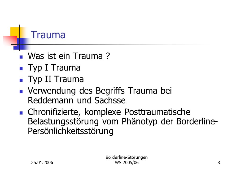 25.01.2006 Borderline-Störungen WS 2005/063 Trauma Was ist ein Trauma ? Typ I Trauma Typ II Trauma Verwendung des Begriffs Trauma bei Reddemann und Sa