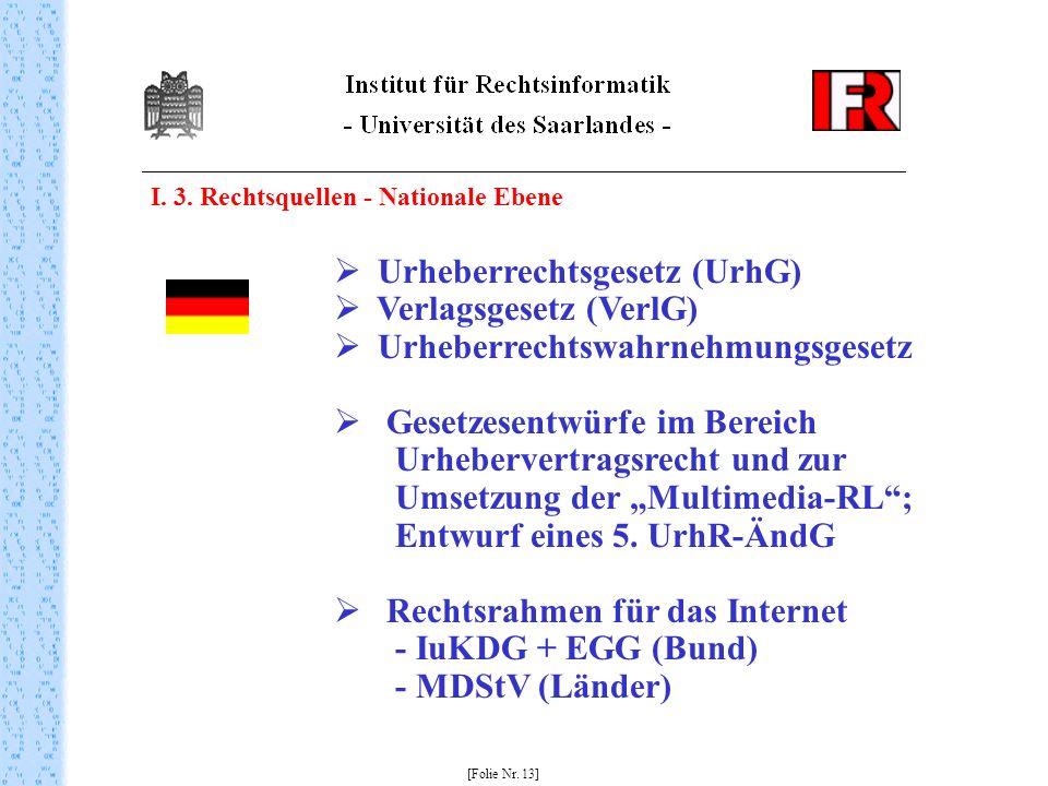 I. 3. Rechtsquellen - Nationale Ebene [Folie Nr. 13] Urheberrechtsgesetz (UrhG) Verlagsgesetz (VerlG) Urheberrechtswahrnehmungsgesetz Gesetzesentwürfe