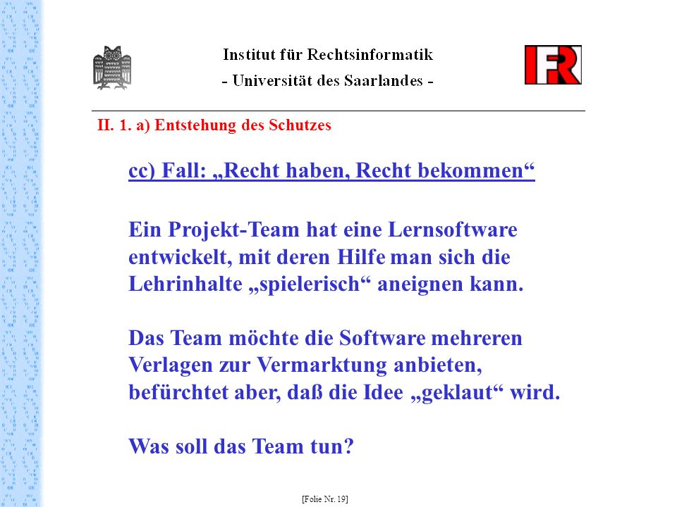 II. 1. a) Entstehung des Schutzes [Folie Nr. 19] cc) Fall: Recht haben, Recht bekommen Ein Projekt-Team hat eine Lernsoftware entwickelt, mit deren Hi