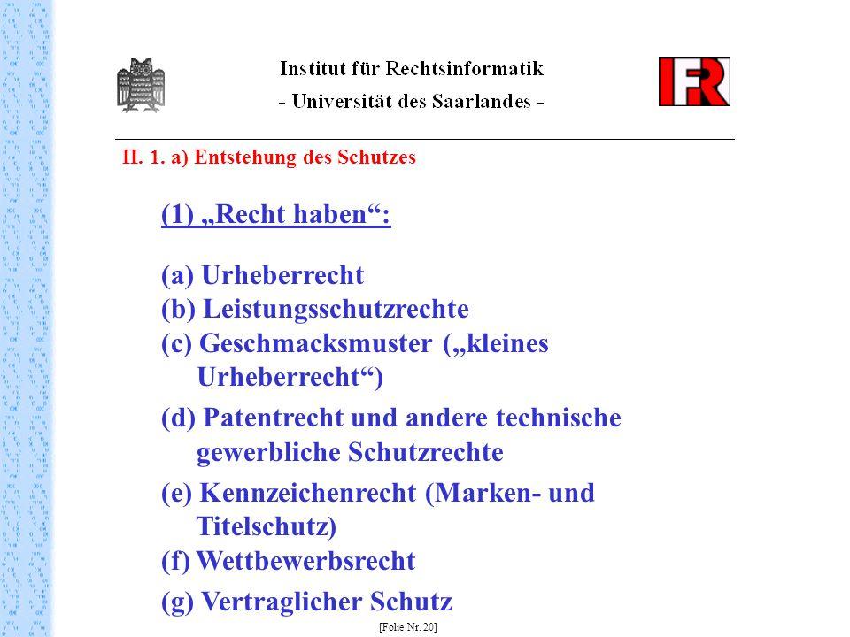 II. 1. a) Entstehung des Schutzes [Folie Nr. 20] (1) Recht haben: (a) Urheberrecht (b) Leistungsschutzrechte (c) Geschmacksmuster (kleines Urheberrech