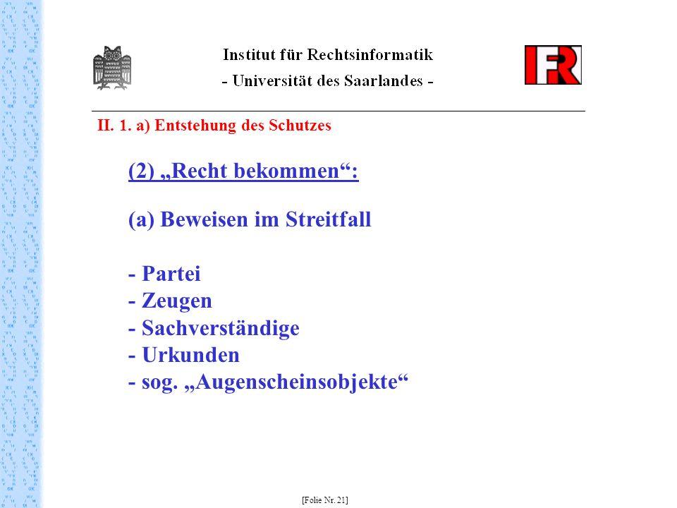 II. 1. a) Entstehung des Schutzes [Folie Nr. 21] (2) Recht bekommen: (a) Beweisen im Streitfall - Partei - Zeugen - Sachverständige - Urkunden - sog.