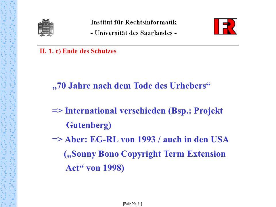 II. 1. c) Ende des Schutzes [Folie Nr. 31] 70 Jahre nach dem Tode des Urhebers => International verschieden (Bsp.: Projekt Gutenberg) => Aber: EG-RL v