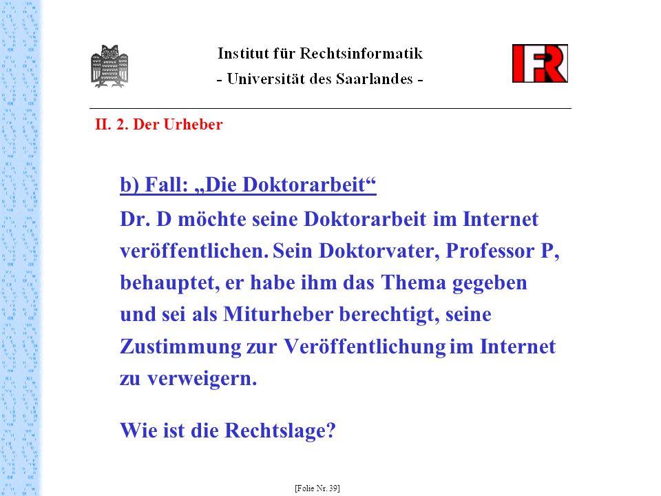 II. 2. Der Urheber b) Fall: Die Doktorarbeit Dr. D möchte seine Doktorarbeit im Internet veröffentlichen. Sein Doktorvater, Professor P, behauptet, er