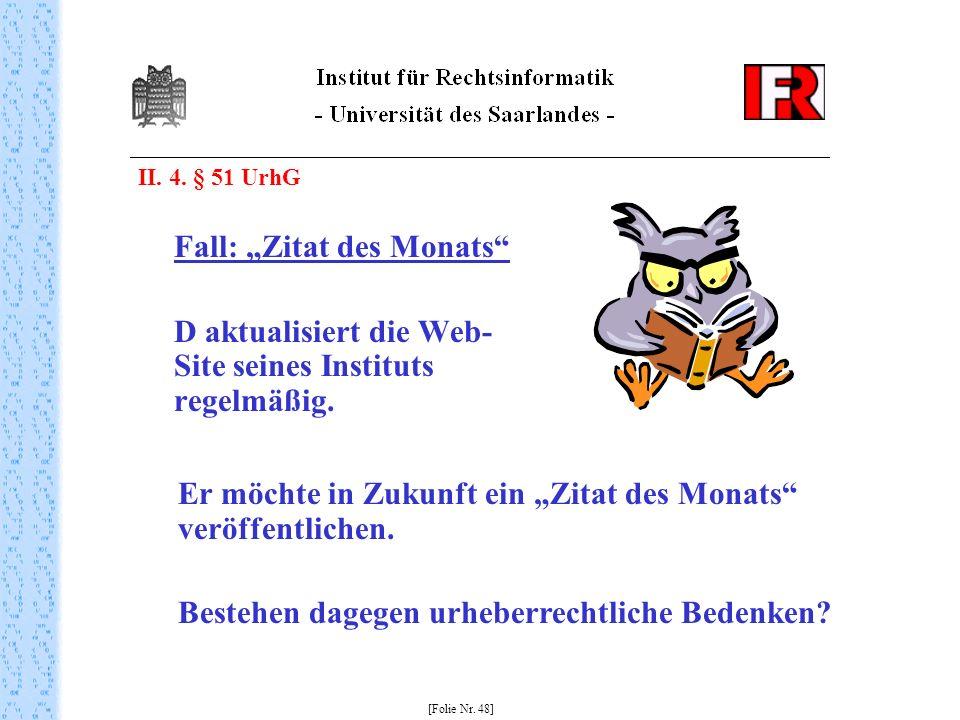II. 4. § 51 UrhG Fall: Zitat des Monats D aktualisiert die Web- Site seines Instituts regelmäßig. [Folie Nr. 48] Er möchte in Zukunft ein Zitat des Mo