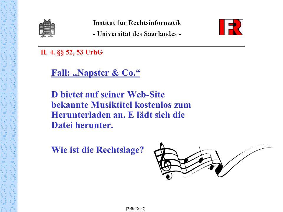 II. 4. §§ 52, 53 UrhG Fall: Napster & Co. D bietet auf seiner Web-Site bekannte Musiktitel kostenlos zum Herunterladen an. E lädt sich die Datei herun