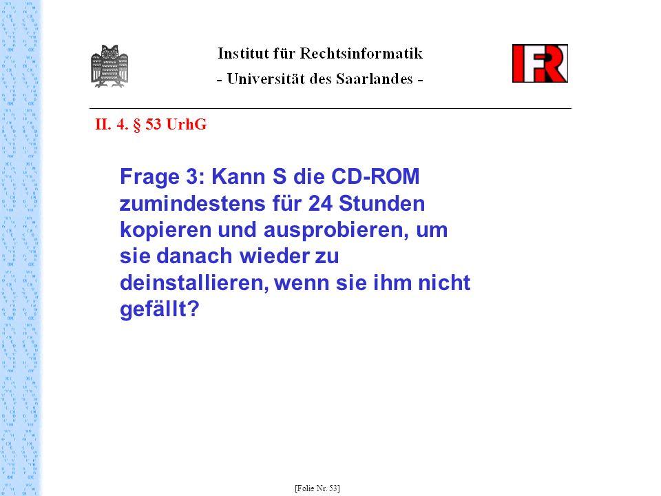 II. 4. § 53 UrhG Frage 3: Kann S die CD-ROM zumindestens für 24 Stunden kopieren und ausprobieren, um sie danach wieder zu deinstallieren, wenn sie ih