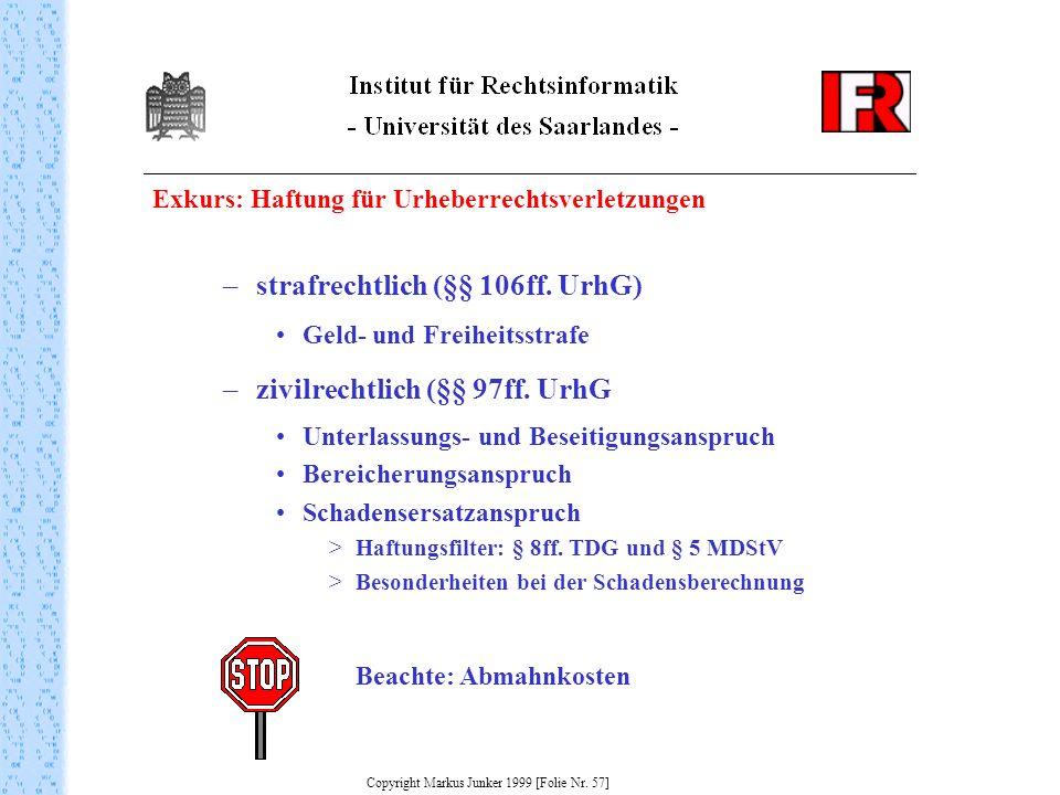 Exkurs: Haftung für Urheberrechtsverletzungen Copyright Markus Junker 1999 [Folie Nr. 57] –strafrechtlich (§§ 106ff. UrhG) Geld- und Freiheitsstrafe –