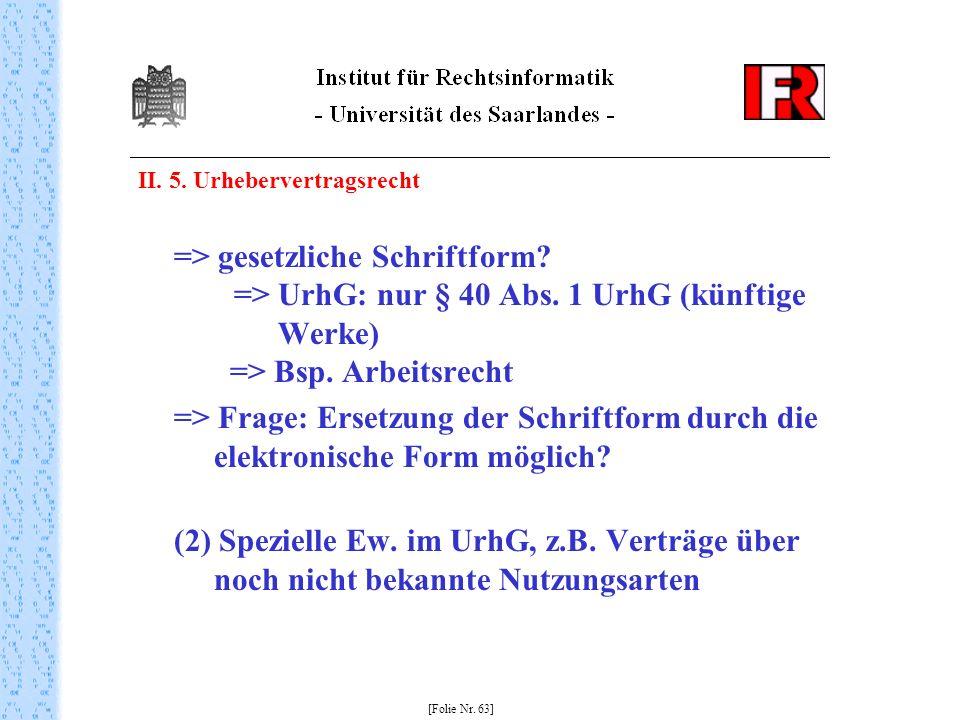 II. 5. Urhebervertragsrecht => gesetzliche Schriftform? => UrhG: nur § 40 Abs. 1 UrhG (künftige Werke) => Bsp. Arbeitsrecht => Frage: Ersetzung der Sc