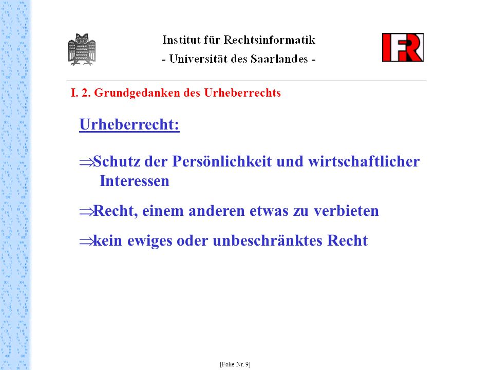 I. 2. Grundgedanken des Urheberrechts [Folie Nr. 9] Urheberrecht: Schutz der Persönlichkeit und wirtschaftlicher Interessen Recht, einem anderen etwas
