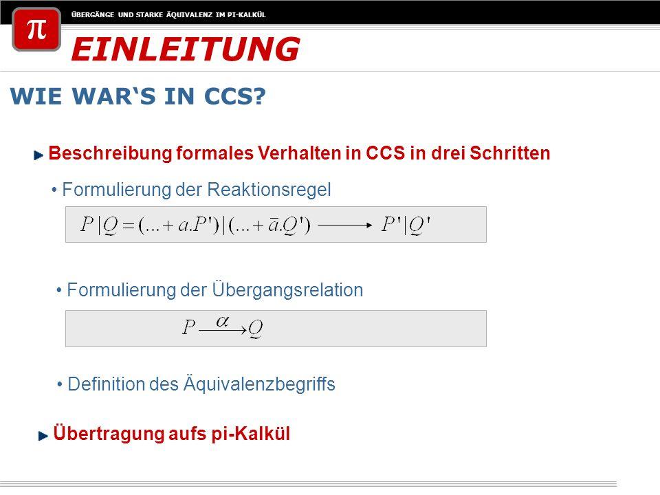 ÜBERGÄNGE UND STARKE ÄQUIVALENZ IM PI-KALKÜL EINLEITUNG WIE WARS IN CCS? Formulierung der Reaktionsregel Formulierung der Übergangsrelation Definition