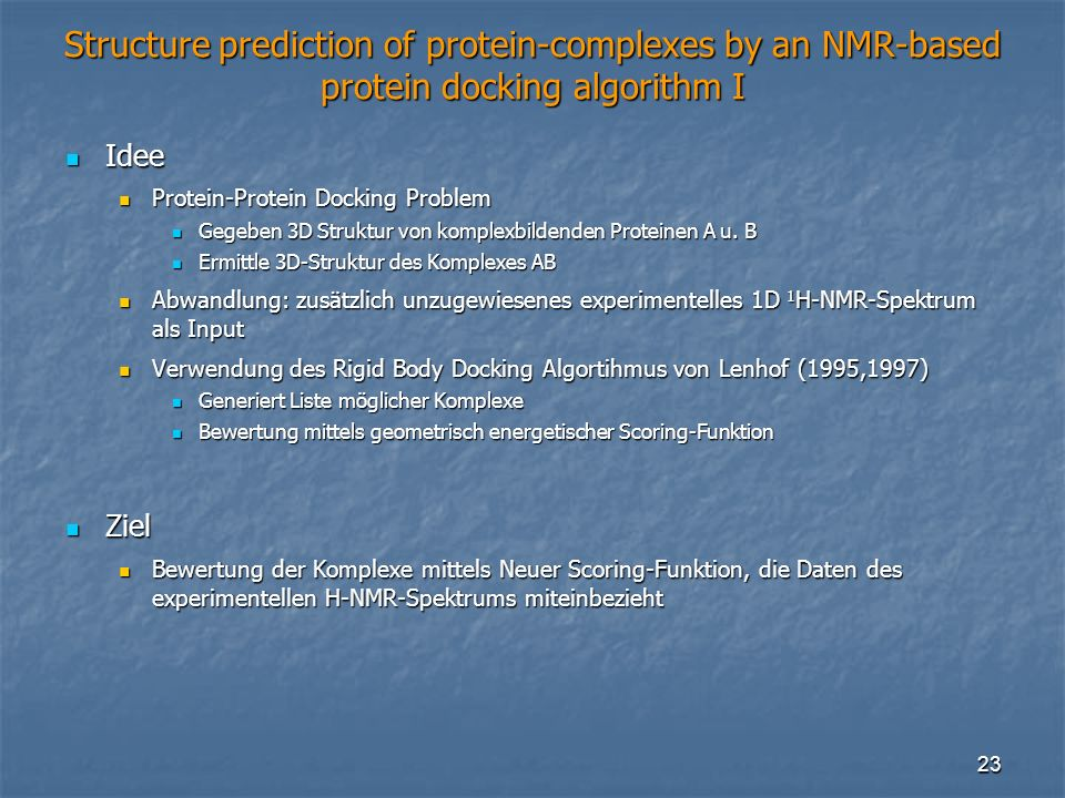 23 Structure prediction of protein-complexes by an NMR-based protein docking algorithm I Idee Idee Protein-Protein Docking Problem Protein-Protein Docking Problem Gegeben 3D Struktur von komplexbildenden Proteinen A u.