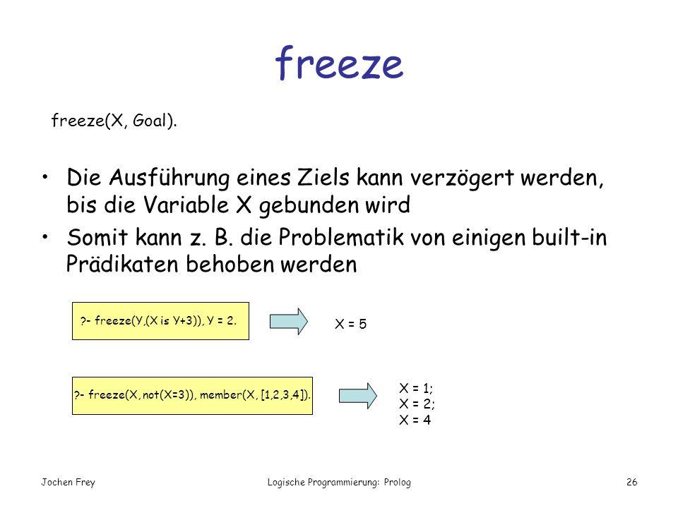 Jochen FreyLogische Programmierung: Prolog26 freeze Die Ausführung eines Ziels kann verzögert werden, bis die Variable X gebunden wird Somit kann z. B