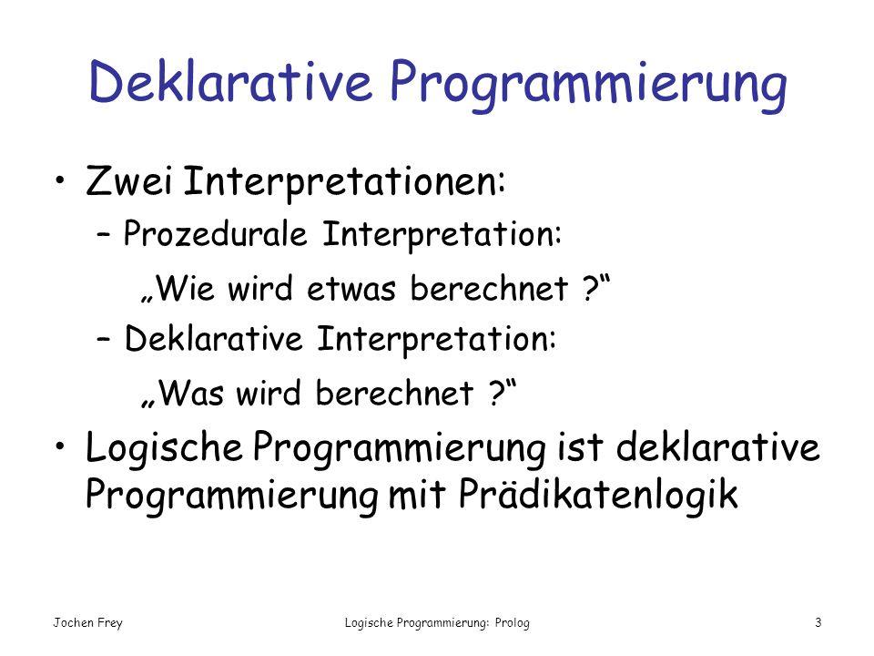 Jochen FreyLogische Programmierung: Prolog3 Deklarative Programmierung Zwei Interpretationen: –Prozedurale Interpretation: Wie wird etwas berechnet ?
