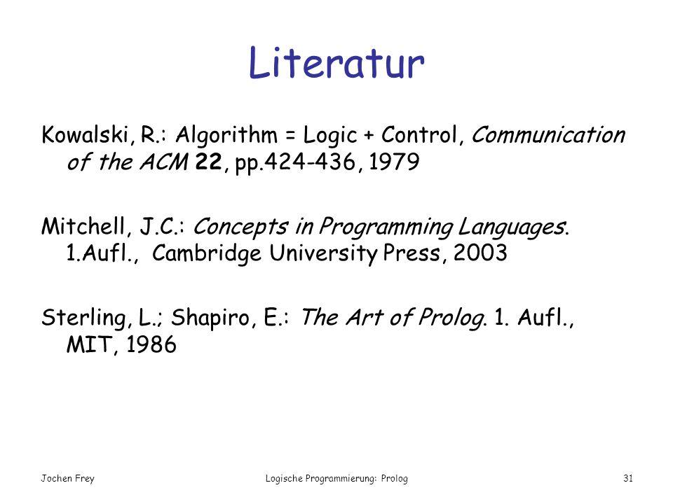 Jochen FreyLogische Programmierung: Prolog31 Literatur Kowalski, R.: Algorithm = Logic + Control, Communication of the ACM 22, pp.424-436, 1979 Mitche