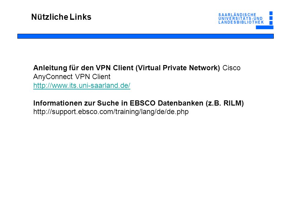 Nützliche Links Anleitung für den VPN Client (Virtual Private Network) Cisco AnyConnect VPN Client http://www.its.uni-saarland.de/ Informationen zur S