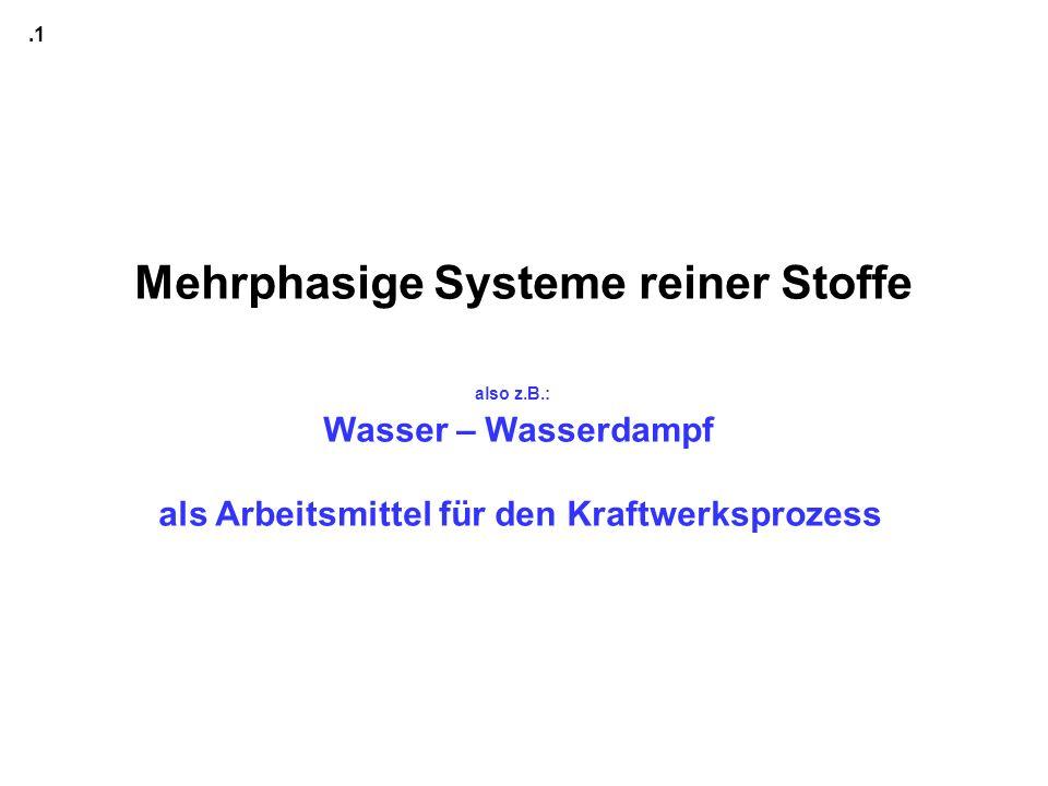 Mehrphasige Systeme reiner Stoffe also z.B.: Wasser – Wasserdampf als Arbeitsmittel für den Kraftwerksprozess.1