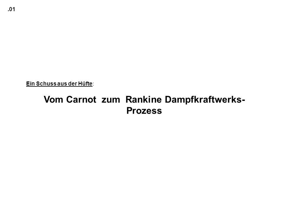 Ein Schuss aus der Hüfte: Vom Carnot zum Rankine Dampfkraftwerks- Prozess.01