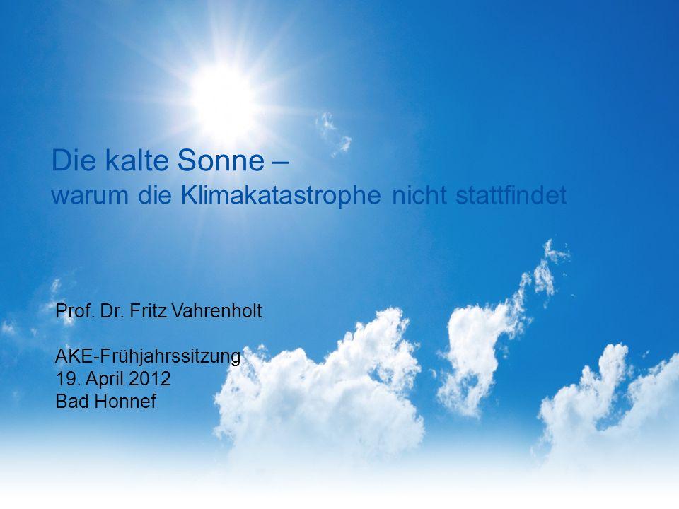 Die kalte Sonne – warum die Klimakatastrophe nicht stattfindet Prof. Dr. Fritz Vahrenholt AKE-Frühjahrssitzung 19. April 2012 Bad Honnef