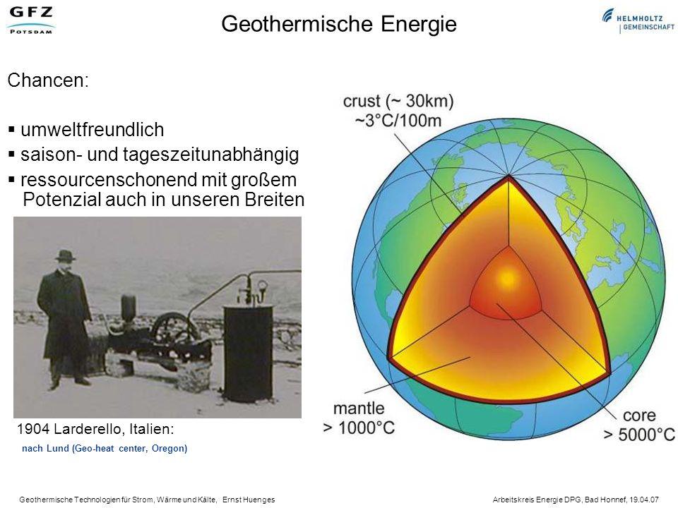 Geothermische Technologien für Strom, Wärme und Kälte, Ernst Huenges Arbeitskreis Energie DPG, Bad Honnef, 19.04.07 Geothermische Energie Chancen: umweltfreundlich saison- und tageszeitunabhängig ressourcenschonend mit großem Potenzial auch in unseren Breiten 1904 Larderello, Italien: nach Lund (Geo-heat center, Oregon)