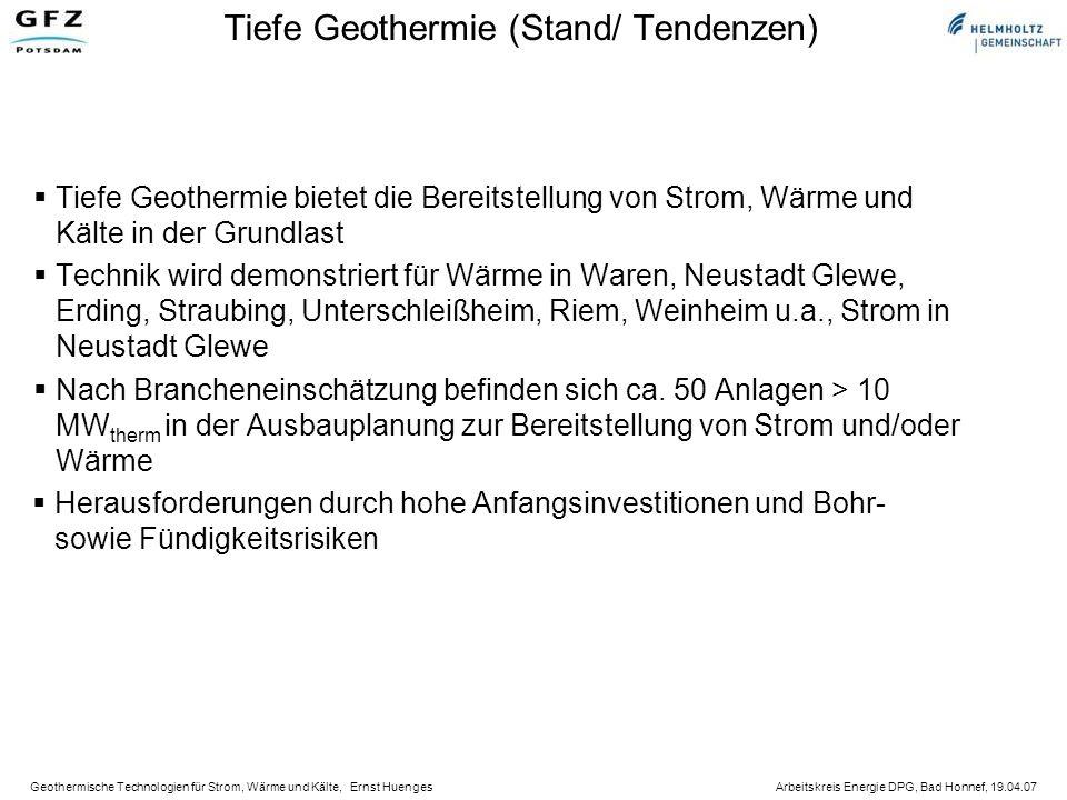 Geothermische Technologien für Strom, Wärme und Kälte, Ernst Huenges Arbeitskreis Energie DPG, Bad Honnef, 19.04.07 Tiefe Geothermie (Stand/ Tendenzen) Tiefe Geothermie bietet die Bereitstellung von Strom, Wärme und Kälte in der Grundlast Technik wird demonstriert für Wärme in Waren, Neustadt Glewe, Erding, Straubing, Unterschleißheim, Riem, Weinheim u.a., Strom in Neustadt Glewe Nach Brancheneinschätzung befinden sich ca.