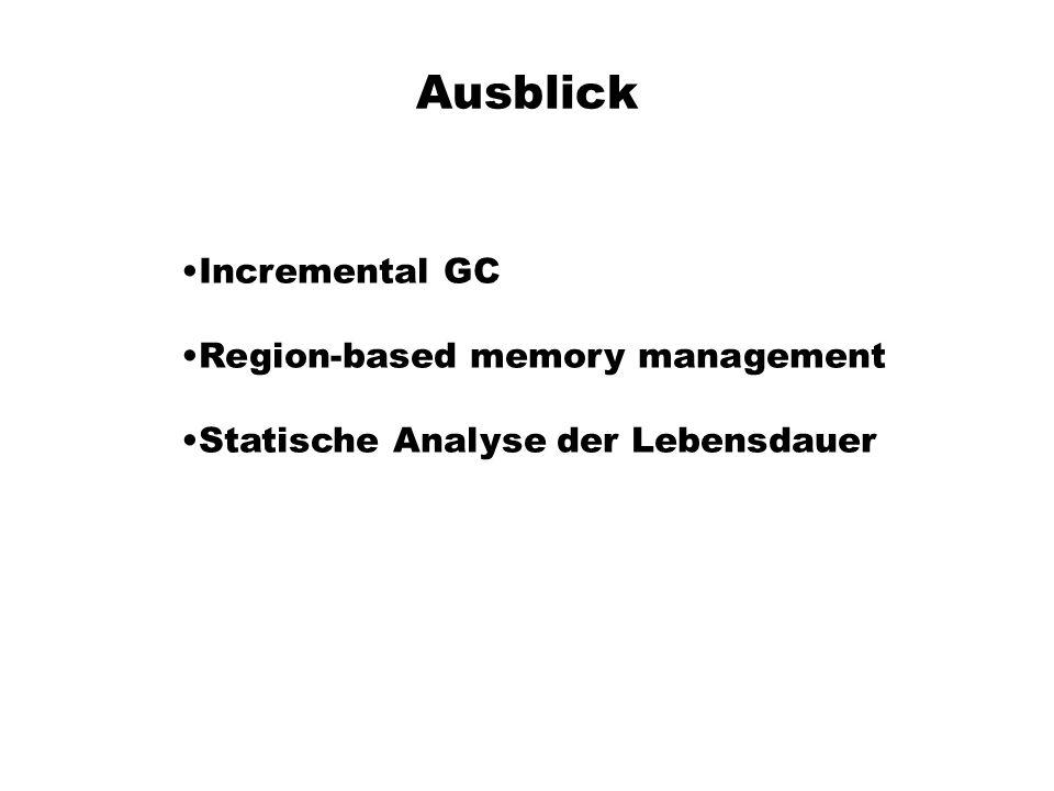 Ausblick Incremental GC Region-based memory management Statische Analyse der Lebensdauer