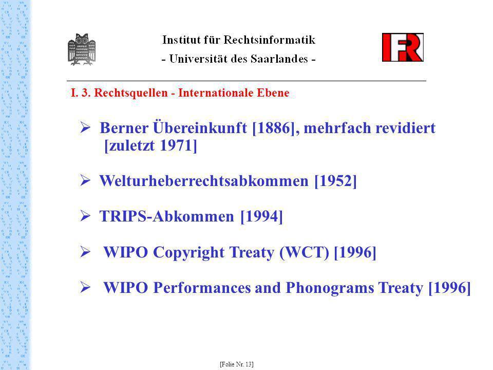 I. 3. Rechtsquellen - Internationale Ebene [Folie Nr. 13] Berner Übereinkunft [1886], mehrfach revidiert [zuletzt 1971] Welturheberrechtsabkommen [195