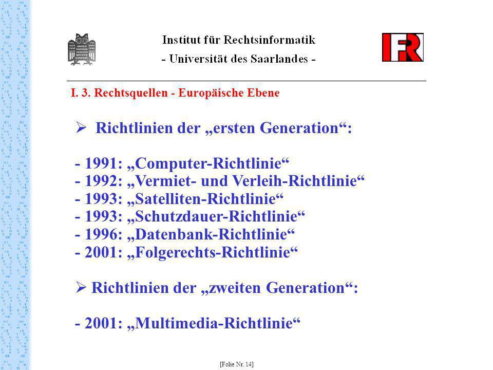 I. 3. Rechtsquellen - Europäische Ebene [Folie Nr. 14] Richtlinien der ersten Generation: - 1991: Computer-Richtlinie - 1992: Vermiet- und Verleih-Ric
