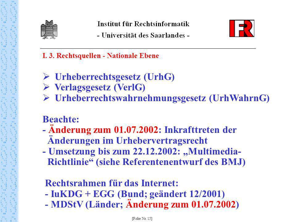 I. 3. Rechtsquellen - Nationale Ebene [Folie Nr. 15] Urheberrechtsgesetz (UrhG) Verlagsgesetz (VerlG) Urheberrechtswahrnehmungsgesetz (UrhWahrnG) Beac