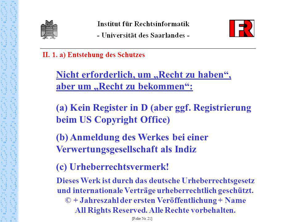 II. 1. a) Entstehung des Schutzes [Folie Nr. 21] Nicht erforderlich, um Recht zu haben, aber um Recht zu bekommen: (a) Kein Register in D (aber ggf. R