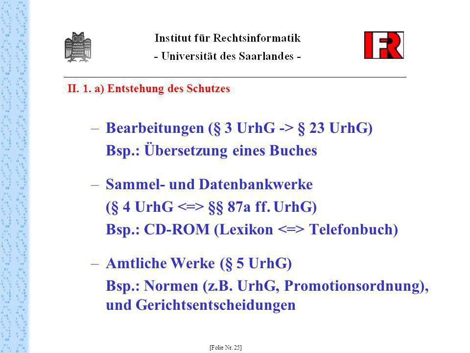 II. 1. a) Entstehung des Schutzes –Bearbeitungen (§ 3 UrhG -> § 23 UrhG) Bsp.: Übersetzung eines Buches –Sammel- und Datenbankwerke (§ 4 UrhG §§ 87a f