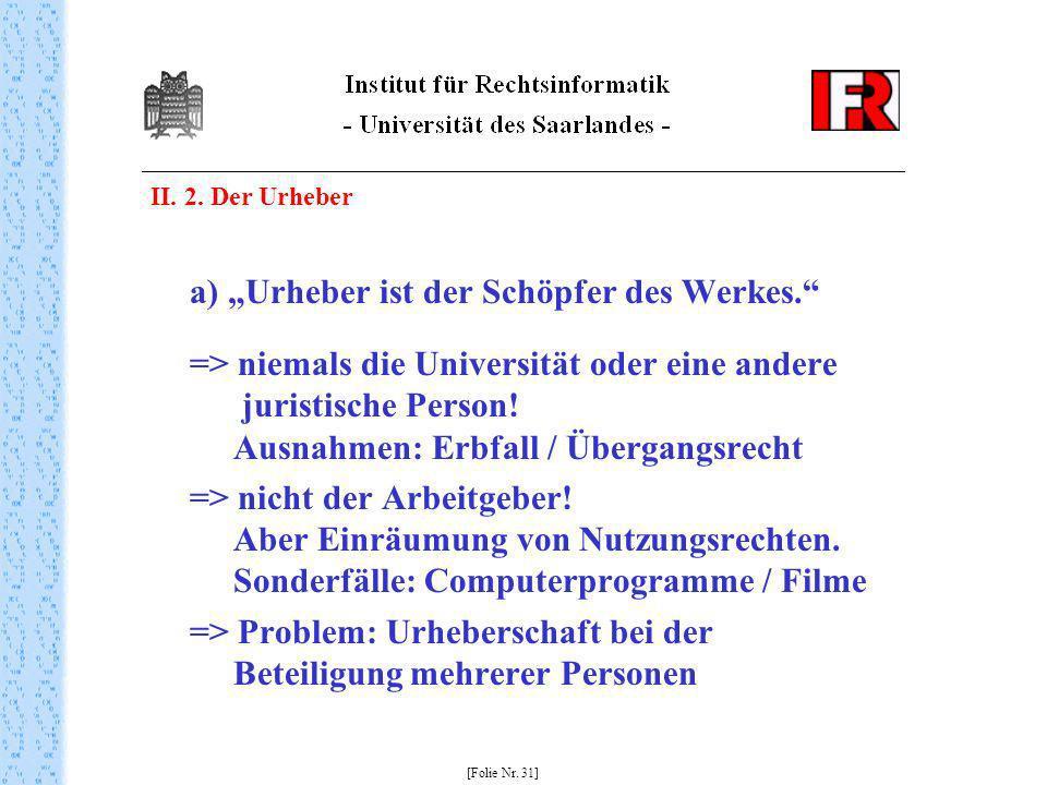 II. 2. Der Urheber a) Urheber ist der Schöpfer des Werkes. => niemals die Universität oder eine andere juristische Person! Ausnahmen: Erbfall / Überga