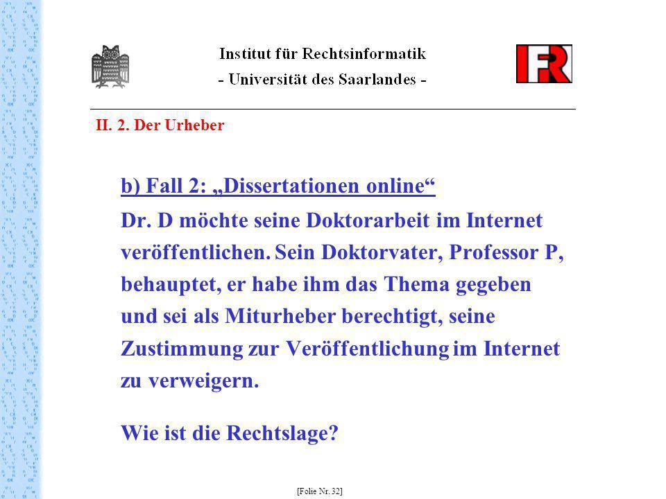 II. 2. Der Urheber b) Fall 2: Dissertationen online Dr. D möchte seine Doktorarbeit im Internet veröffentlichen. Sein Doktorvater, Professor P, behaup