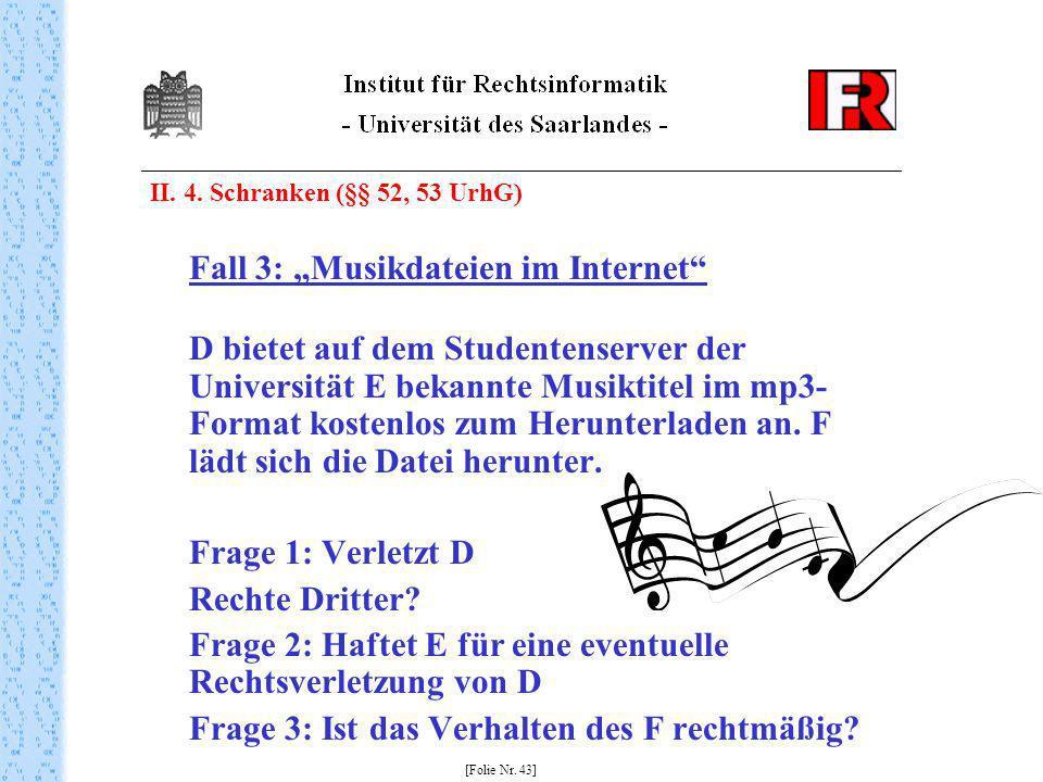 II. 4. Schranken (§§ 52, 53 UrhG) Fall 3: Musikdateien im Internet D bietet auf dem Studentenserver der Universität E bekannte Musiktitel im mp3- Form