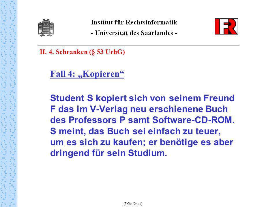 II. 4. Schranken (§ 53 UrhG) Fall 4: Kopieren Student S kopiert sich von seinem Freund F das im V-Verlag neu erschienene Buch des Professors P samt So